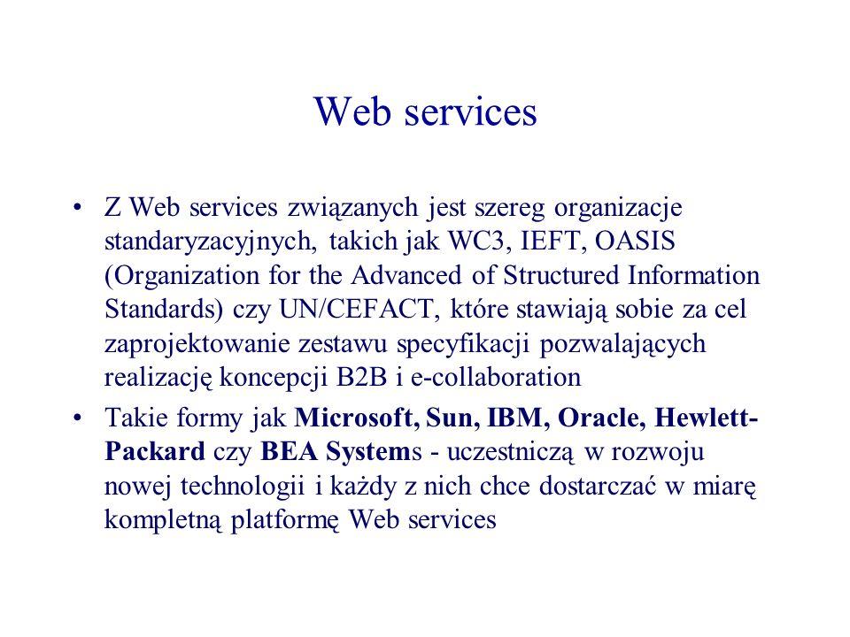 Web services Z Web services związanych jest szereg organizacje standaryzacyjnych, takich jak WC3, IEFT, OASIS (Organization for the Advanced of Struct