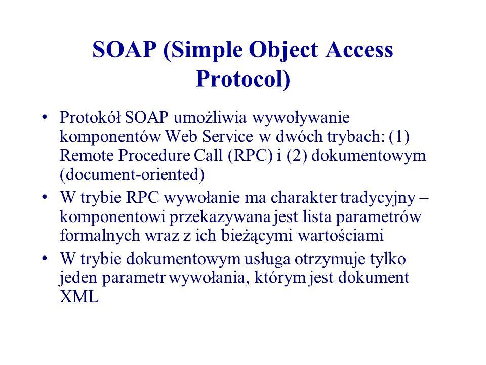 SOAP (Simple Object Access Protocol) Protokół SOAP umożliwia wywoływanie komponentów Web Service w dwóch trybach: (1) Remote Procedure Call (RPC) i (2