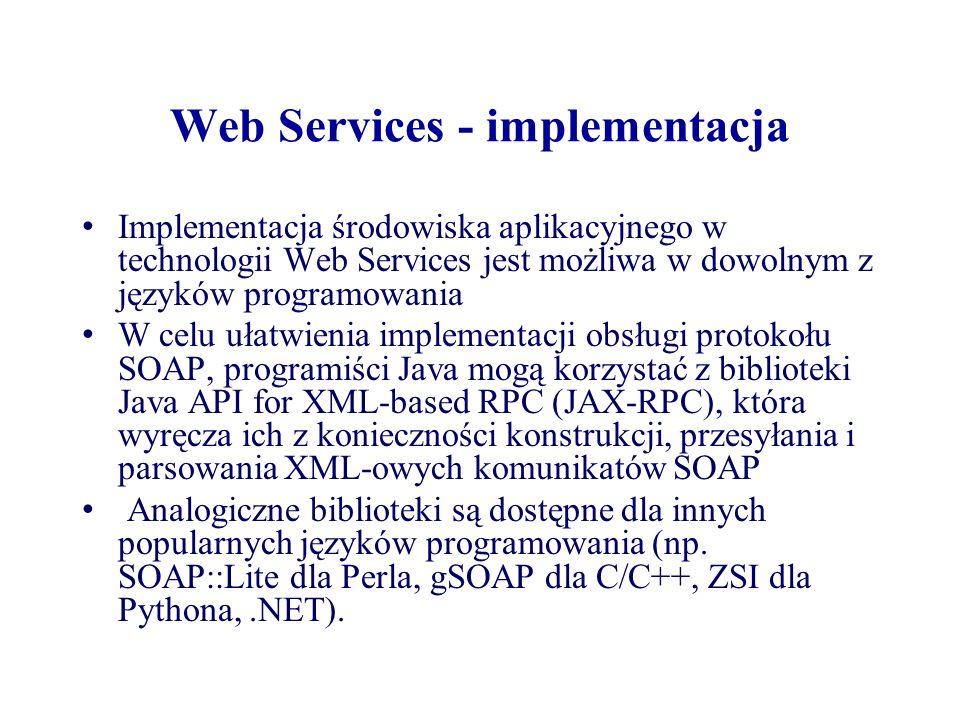 Web Services - implementacja Implementacja środowiska aplikacyjnego w technologii Web Services jest możliwa w dowolnym z języków programowania W celu
