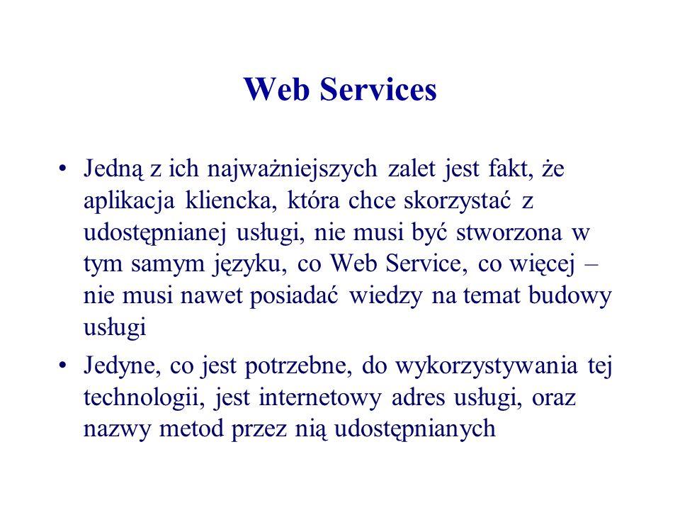 Web Services Jedną z ich najważniejszych zalet jest fakt, że aplikacja kliencka, która chce skorzystać z udostępnianej usługi, nie musi być stworzona