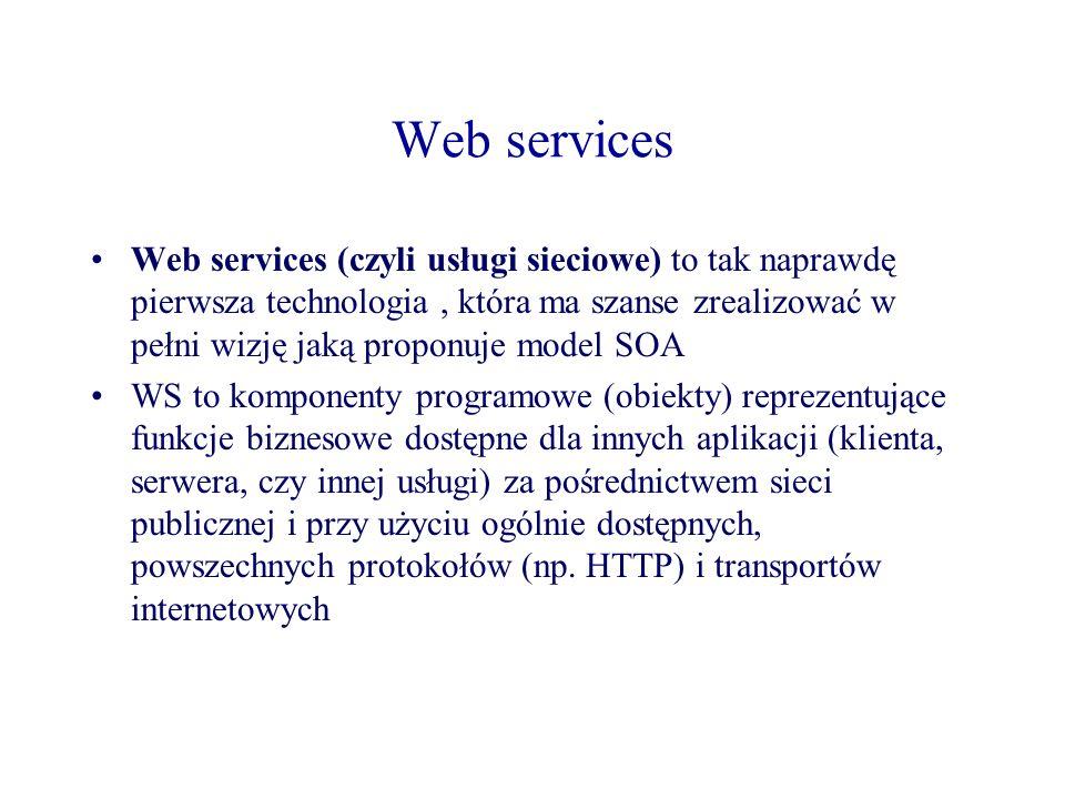 Web services Web services (czyli usługi sieciowe) to tak naprawdę pierwsza technologia, która ma szanse zrealizować w pełni wizję jaką proponuje model