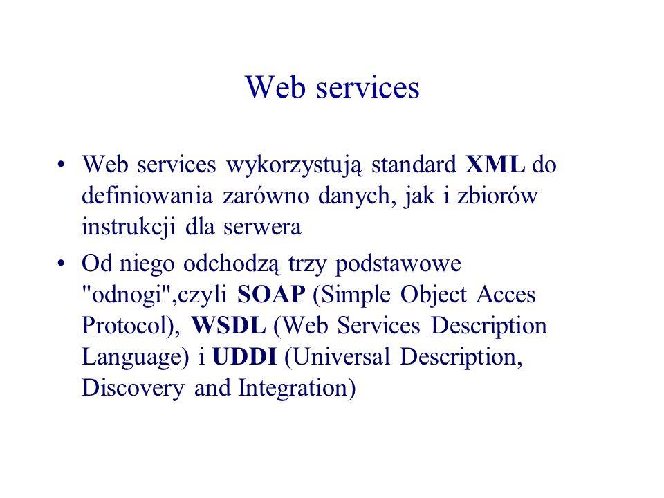 Web services Web services wykorzystują standard XML do definiowania zarówno danych, jak i zbiorów instrukcji dla serwera Od niego odchodzą trzy podsta