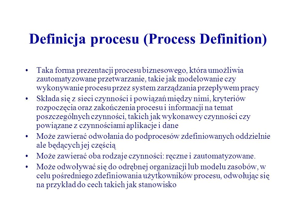Definicja obiektów i ich atrybutów Definicja typu workflow (Workflow Type Definition) –Nazwa procesu –Numer wersji –Warunki uruchomienia i zakończenia procesu –Ochrona, kontrola danych źródłowych Czynność (Activity).