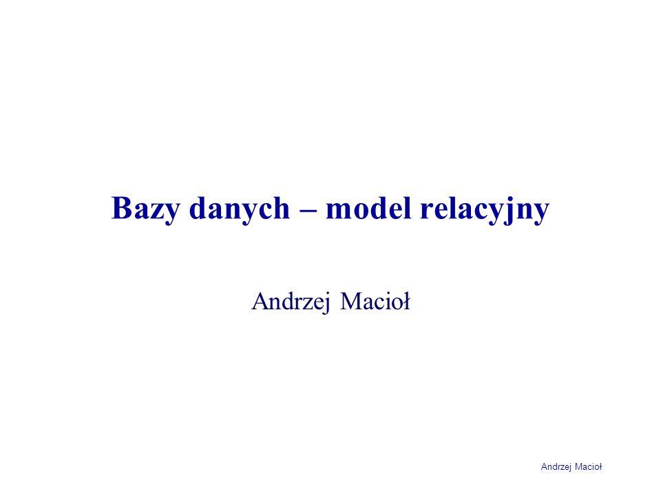 Andrzej Macioł Bazy danych – model relacyjny Andrzej Macioł
