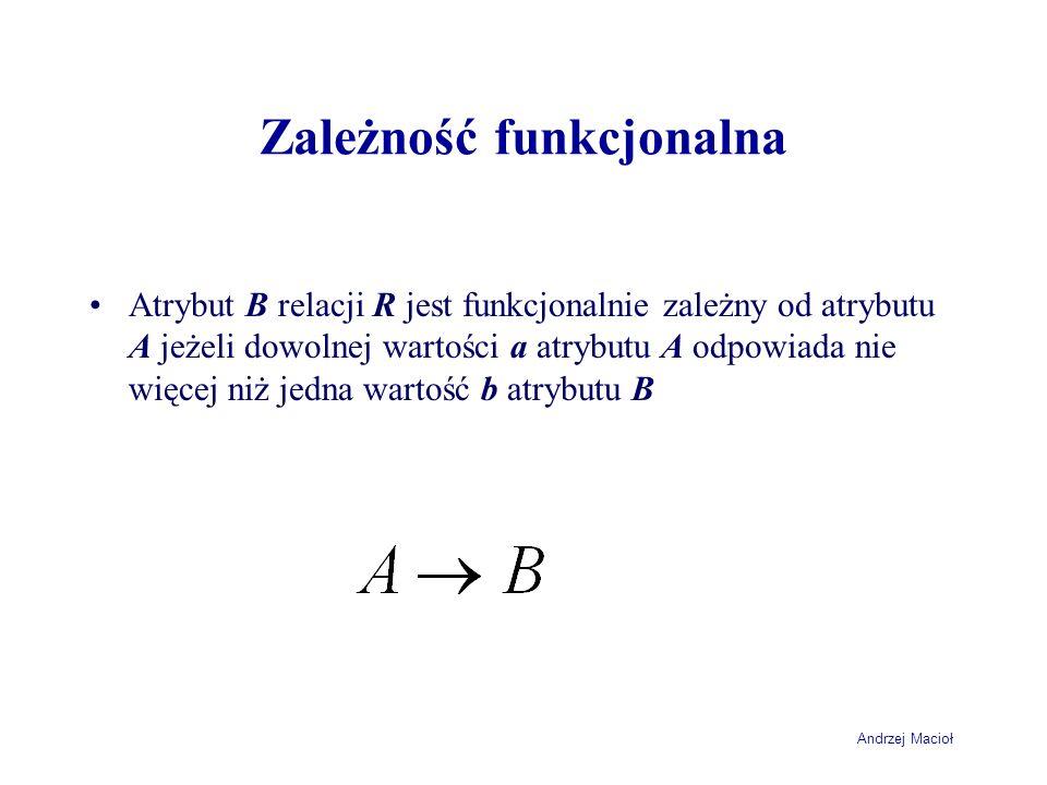 Andrzej Macioł Zależność funkcjonalna Atrybut B relacji R jest funkcjonalnie zależny od atrybutu A jeżeli dowolnej wartości a atrybutu A odpowiada nie