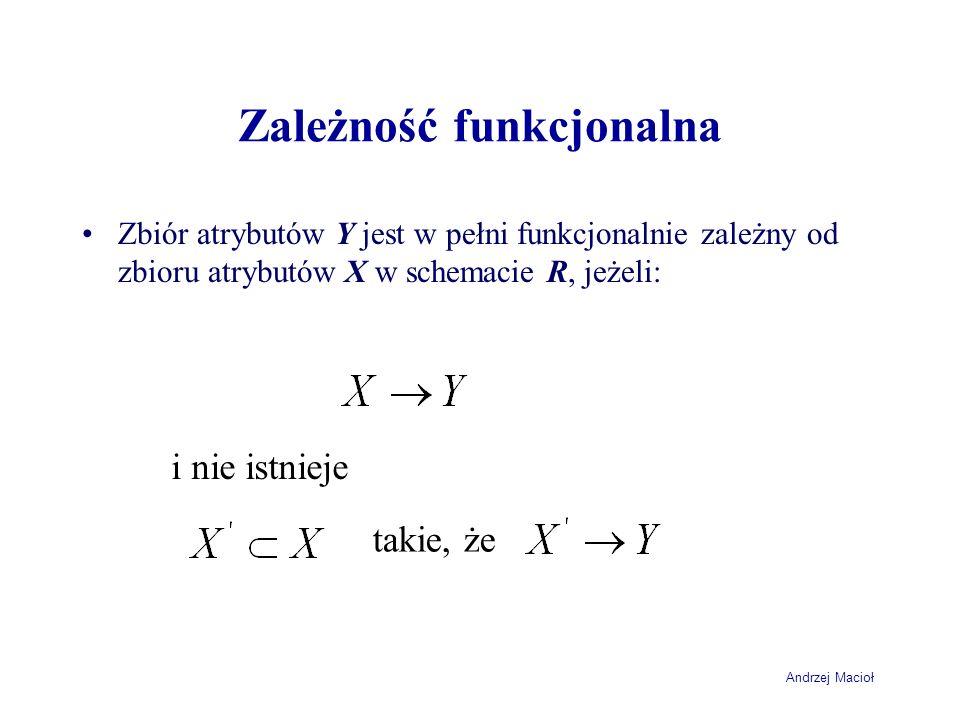 Andrzej Macioł Zależność funkcjonalna Zbiór atrybutów Y jest w pełni funkcjonalnie zależny od zbioru atrybutów X w schemacie R, jeżeli: i nie istnieje