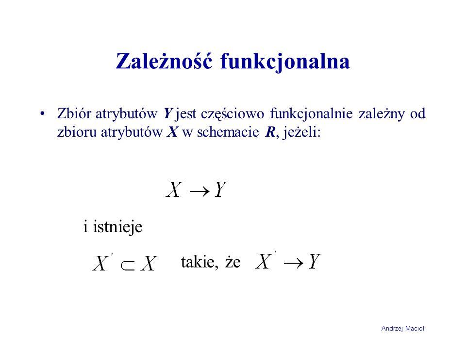 Andrzej Macioł Zależność funkcjonalna Zbiór atrybutów Y jest częściowo funkcjonalnie zależny od zbioru atrybutów X w schemacie R, jeżeli: i istnieje t