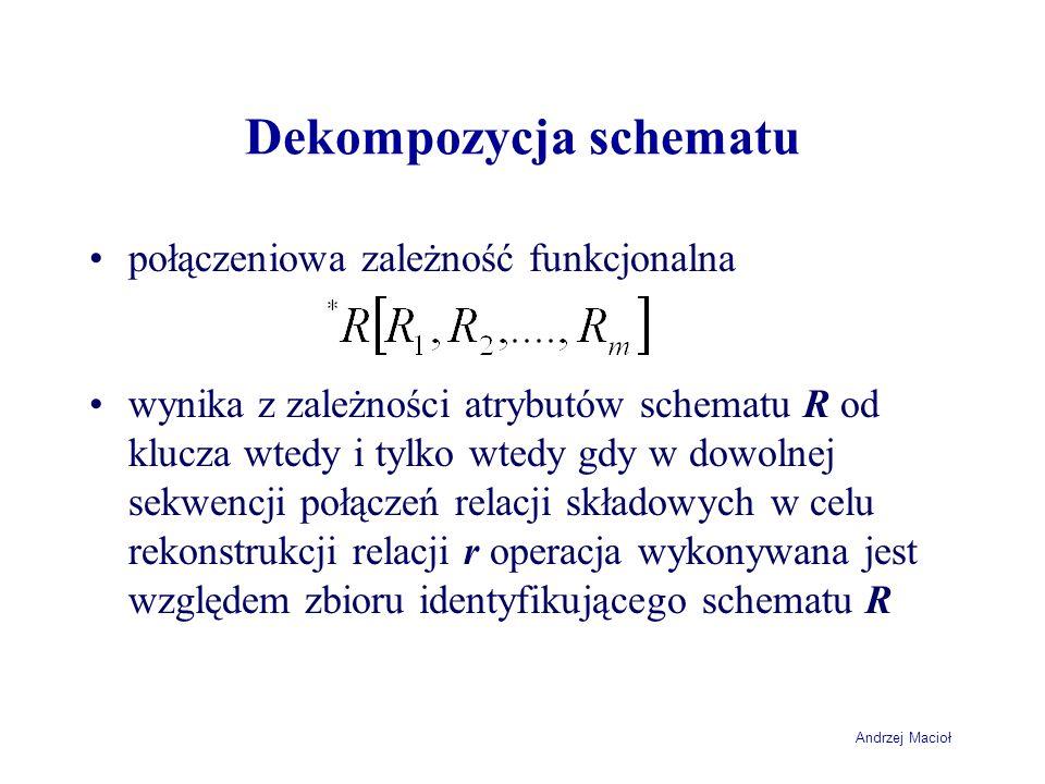 Andrzej Macioł Dekompozycja schematu połączeniowa zależność funkcjonalna wynika z zależności atrybutów schematu R od klucza wtedy i tylko wtedy gdy w