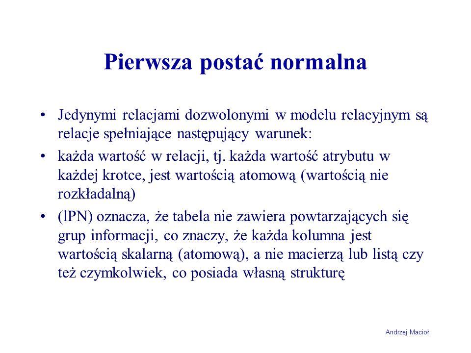 Andrzej Macioł Pierwsza postać normalna Jedynymi relacjami dozwolonymi w modelu relacyjnym są relacje spełniające następujący warunek: każda wartość w