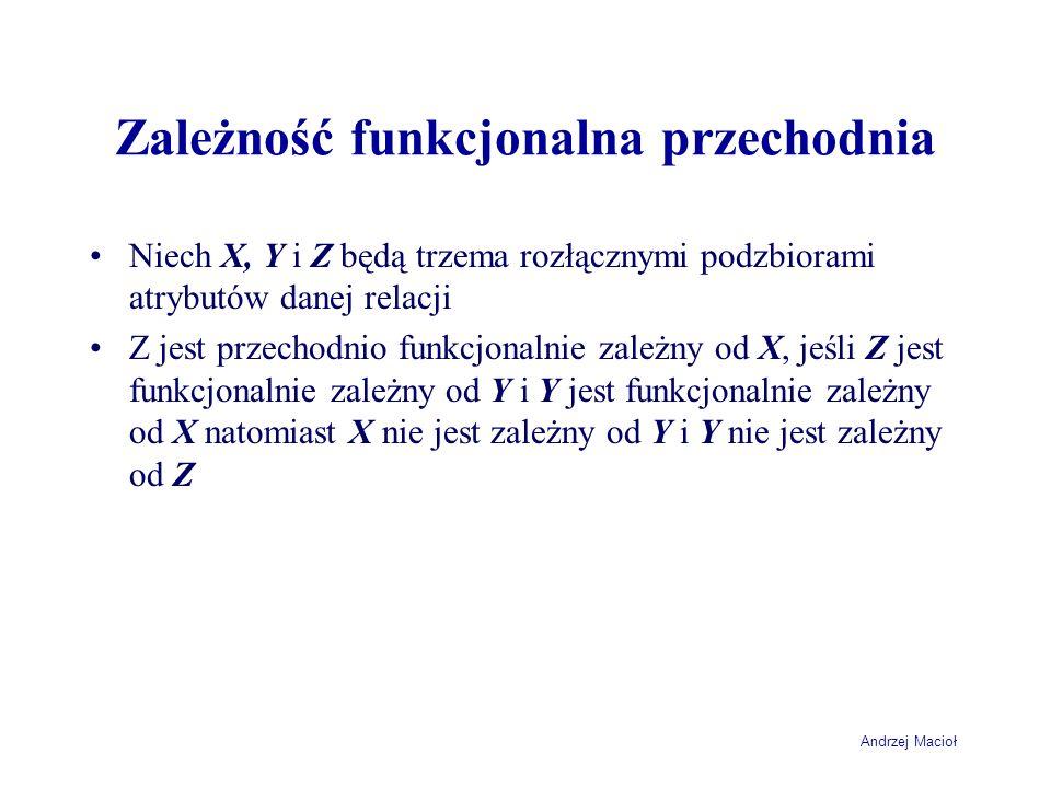 Andrzej Macioł Zależność funkcjonalna przechodnia Niech X, Y i Z będą trzema rozłącznymi podzbiorami atrybutów danej relacji Z jest przechodnio funkcj