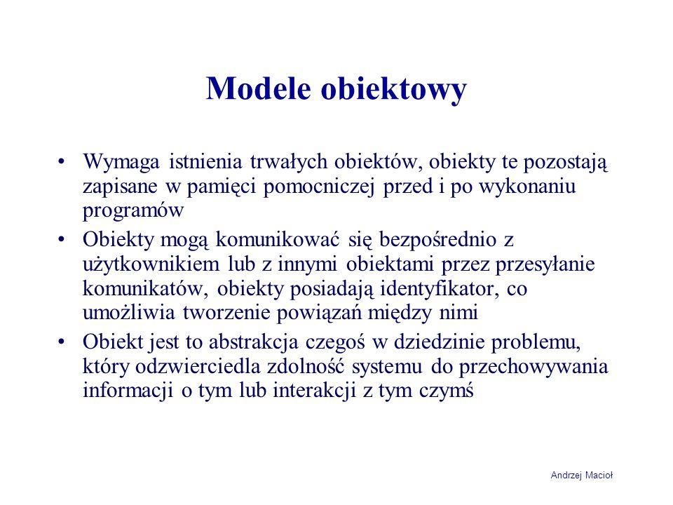 Andrzej Macioł Modele obiektowy Wymaga istnienia trwałych obiektów, obiekty te pozostają zapisane w pamięci pomocniczej przed i po wykonaniu programów