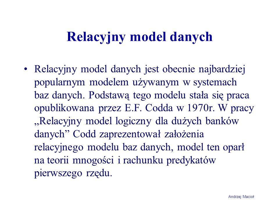 Andrzej Macioł Relacyjny model danych Relacyjny model danych jest obecnie najbardziej popularnym modelem używanym w systemach baz danych. Podstawą teg
