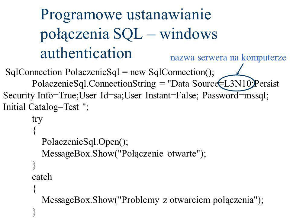 Programowe ustanawianie połączenia SQL – windows authentication SqlConnection PolaczenieSql = new SqlConnection(); PolaczenieSql.ConnectionString = Data Source=L3N10;Persist Security Info=True;User Id=sa;User Instant=False; Password=mssql; Initial Catalog=Test ; try { PolaczenieSql.Open(); MessageBox.Show( Połączenie otwarte ); } catch { MessageBox.Show( Problemy z otwarciem połączenia ); } nazwa serwera na komputerze