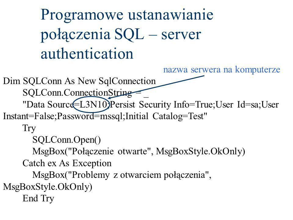 Programowe ustanawianie połączenia SQL – server authentication Dim SQLConn As New SqlConnection SQLConn.ConnectionString = _ Data Source=L3N10;Persist Security Info=True;User Id=sa;User Instant=False;Password=mssql;Initial Catalog=Test Try SQLConn.Open() MsgBox( Połączenie otwarte , MsgBoxStyle.OkOnly) Catch ex As Exception MsgBox( Problemy z otwarciem połączenia , MsgBoxStyle.OkOnly) End Try nazwa serwera na komputerze