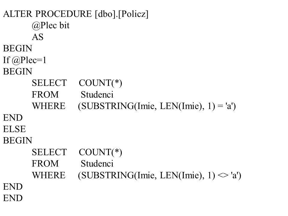 ALTER PROCEDURE bit AS BEGIN BEGIN SELECT COUNT(*) FROM Studenci WHERE (SUBSTRING(Imie, LEN(Imie), 1) = a ) END ELSE BEGIN SELECT COUNT(*) FROM Studenci WHERE (SUBSTRING(Imie, LEN(Imie), 1) <> a ) END