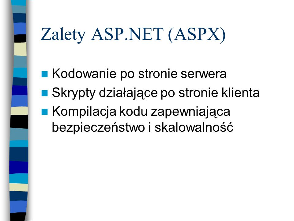 Zalety ASP.NET (ASPX) Kodowanie po stronie serwera Skrypty działające po stronie klienta Kompilacja kodu zapewniająca bezpieczeństwo i skalowalność