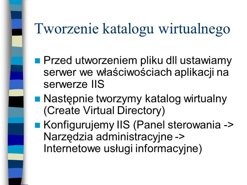 Tworzenie katalogu wirtualnego Przed utworzeniem pliku dll ustawiamy serwer we właściwościach aplikacji na serwerze IIS Następnie tworzymy katalog wir