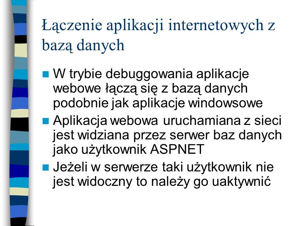 Łączenie aplikacji internetowych z bazą danych W trybie debuggowania aplikacje webowe łączą się z bazą danych podobnie jak aplikacje windowsowe Aplika