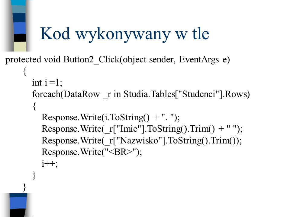 Kod wykonywany w tle protected void Button2_Click(object sender, EventArgs e) { int i =1; foreach(DataRow _r in Studia.Tables[