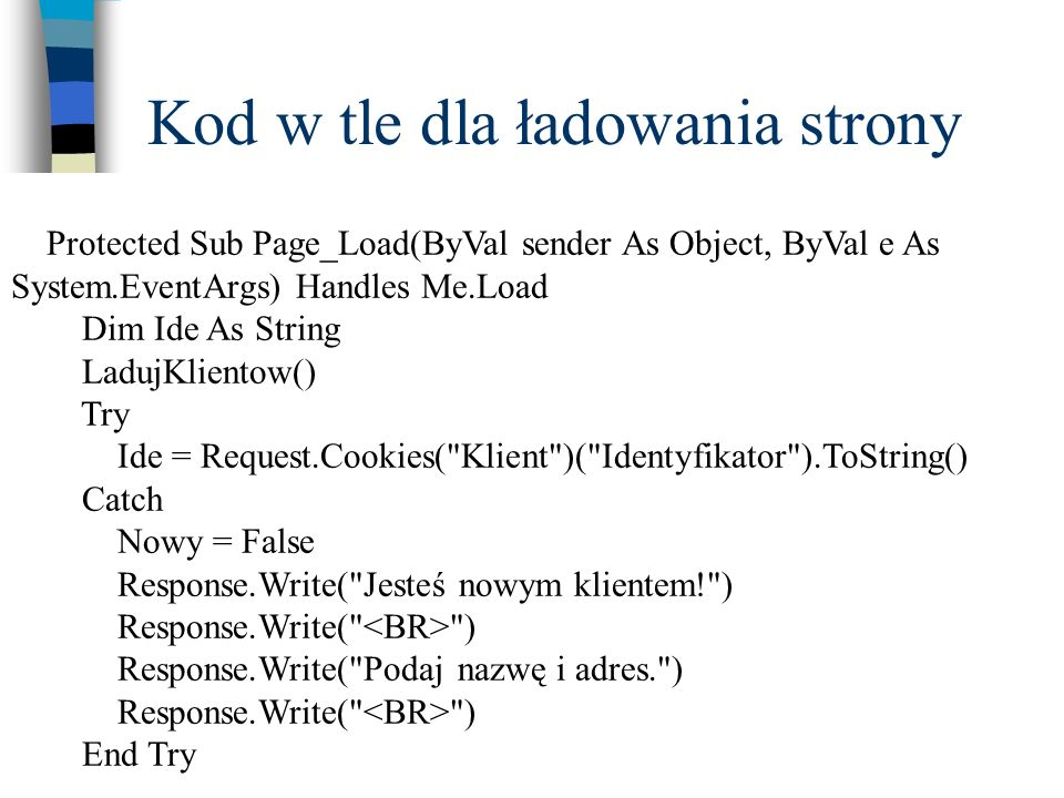 Kod w tle dla ładowania strony Protected Sub Page_Load(ByVal sender As Object, ByVal e As System.EventArgs) Handles Me.Load Dim Ide As String LadujKli