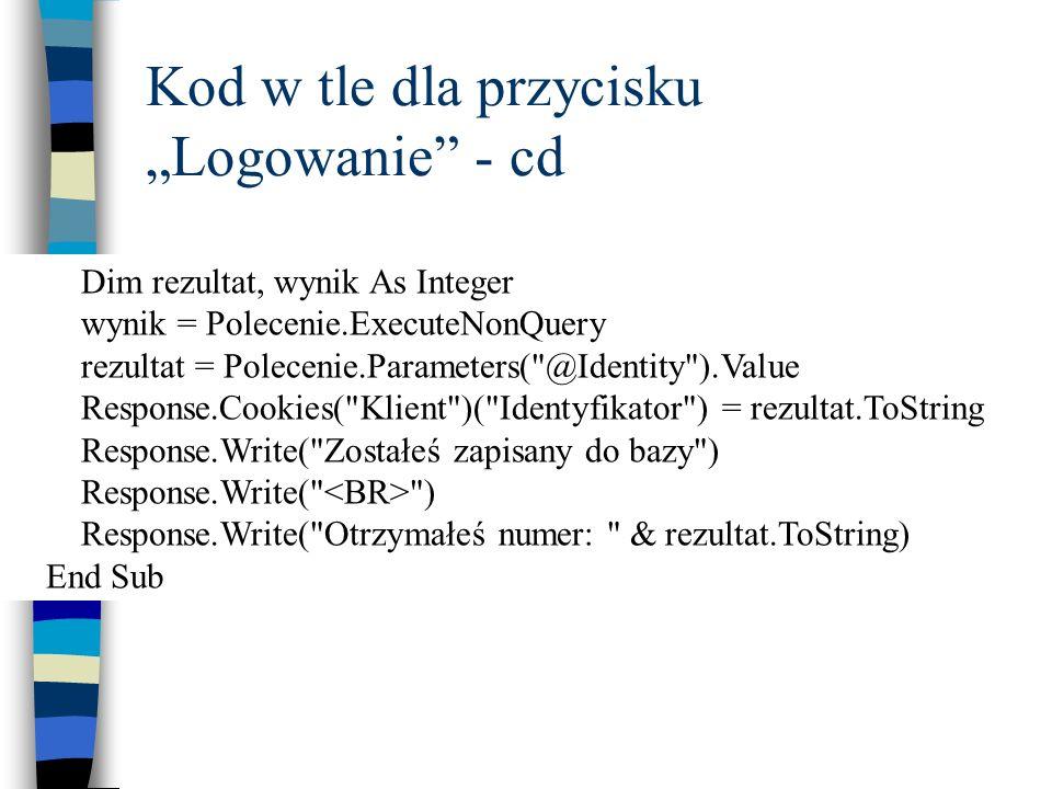 Kod w tle dla przycisku Logowanie - cd Dim rezultat, wynik As Integer wynik = Polecenie.ExecuteNonQuery rezultat = Polecenie.Parameters(