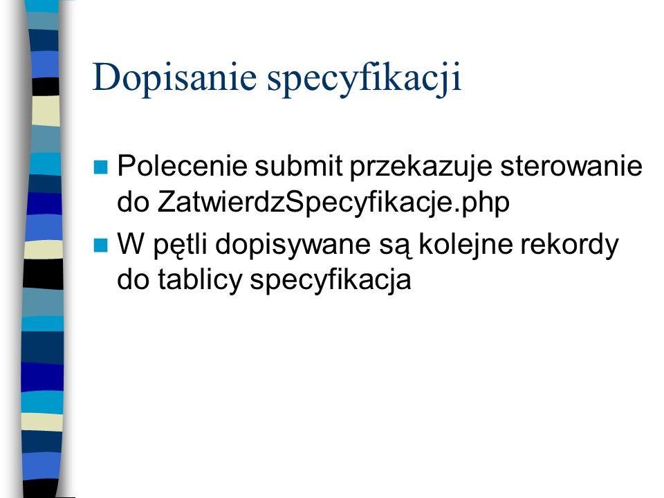 Dopisanie specyfikacji Polecenie submit przekazuje sterowanie do ZatwierdzSpecyfikacje.php W pętli dopisywane są kolejne rekordy do tablicy specyfikac