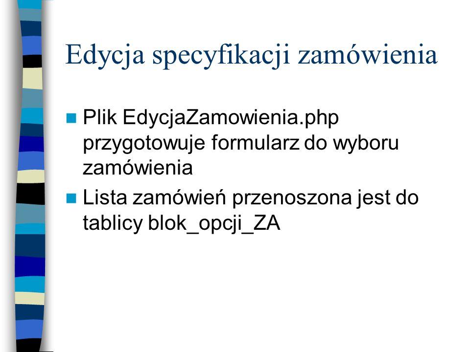 Edycja specyfikacji zamówienia Plik EdycjaZamowienia.php przygotowuje formularz do wyboru zamówienia Lista zamówień przenoszona jest do tablicy blok_o