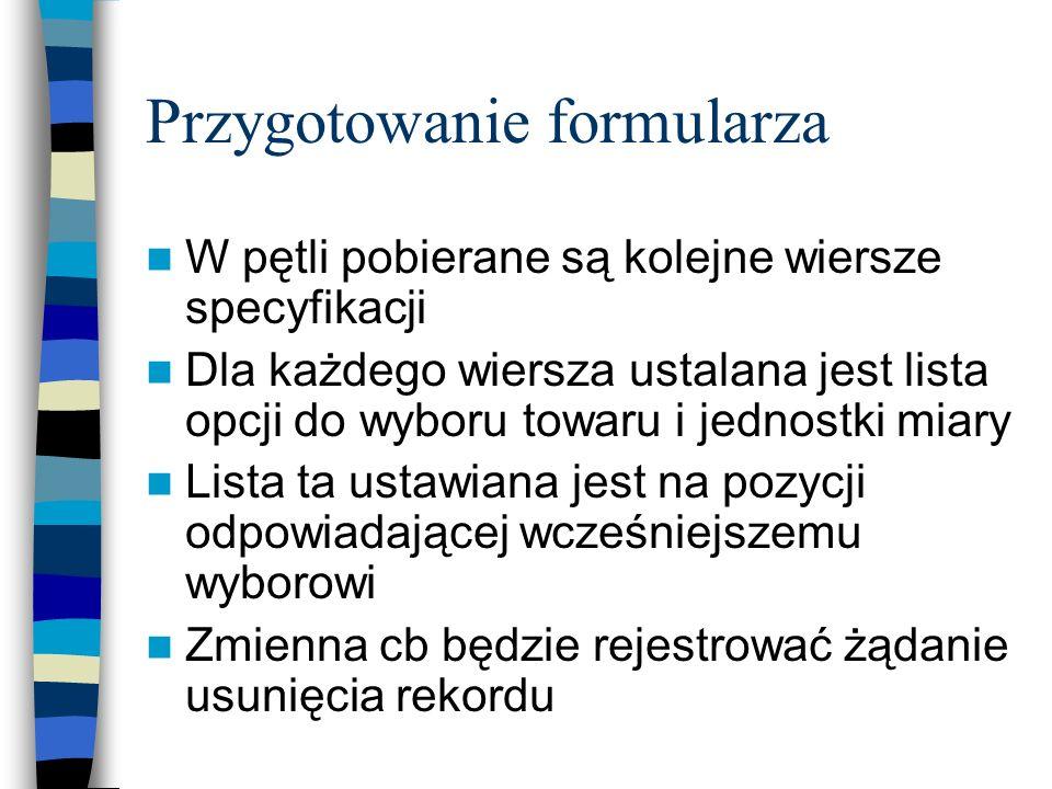 Przygotowanie formularza W pętli pobierane są kolejne wiersze specyfikacji Dla każdego wiersza ustalana jest lista opcji do wyboru towaru i jednostki