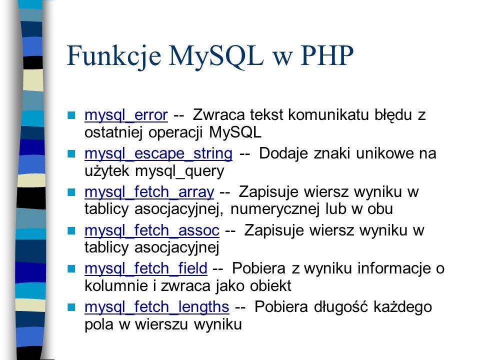 Funkcje MySQL w PHP mysql_error -- Zwraca tekst komunikatu błędu z ostatniej operacji MySQL mysql_error mysql_escape_string -- Dodaje znaki unikowe na
