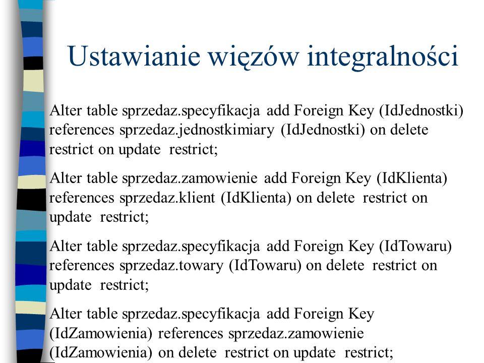 Ustawianie więzów integralności Alter table sprzedaz.specyfikacja add Foreign Key (IdJednostki) references sprzedaz.jednostkimiary (IdJednostki) on de