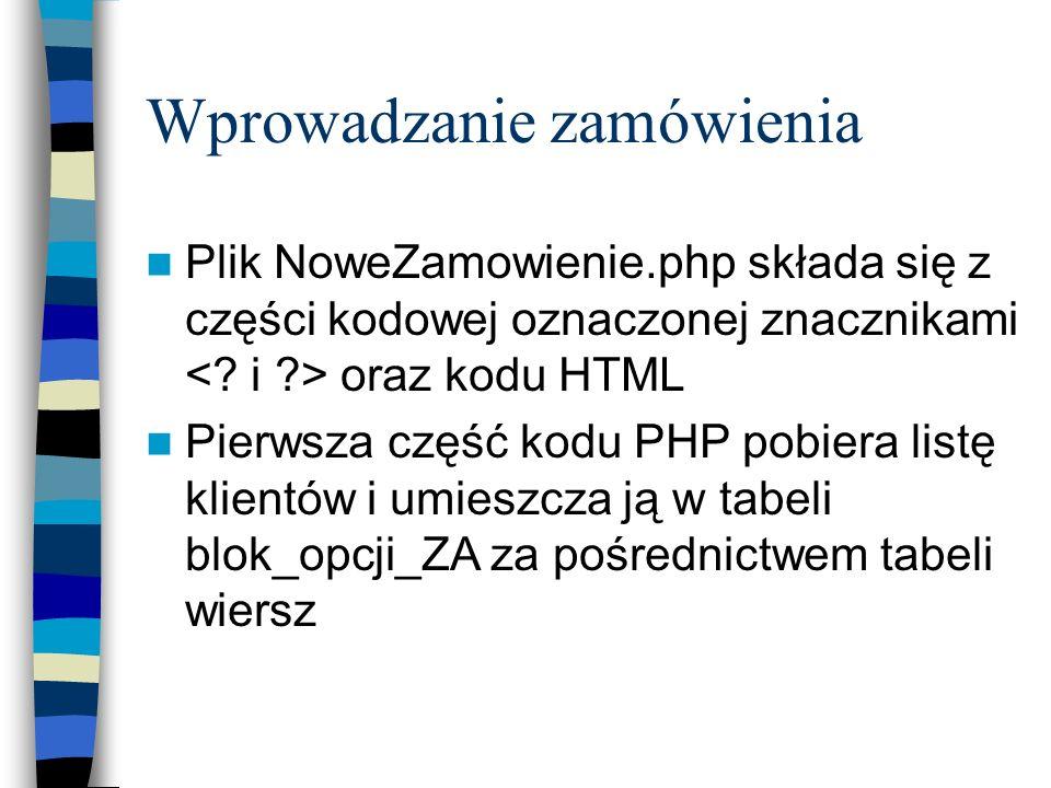 Wprowadzanie zamówienia Plik NoweZamowienie.php składa się z części kodowej oznaczonej znacznikami oraz kodu HTML Pierwsza część kodu PHP pobiera list