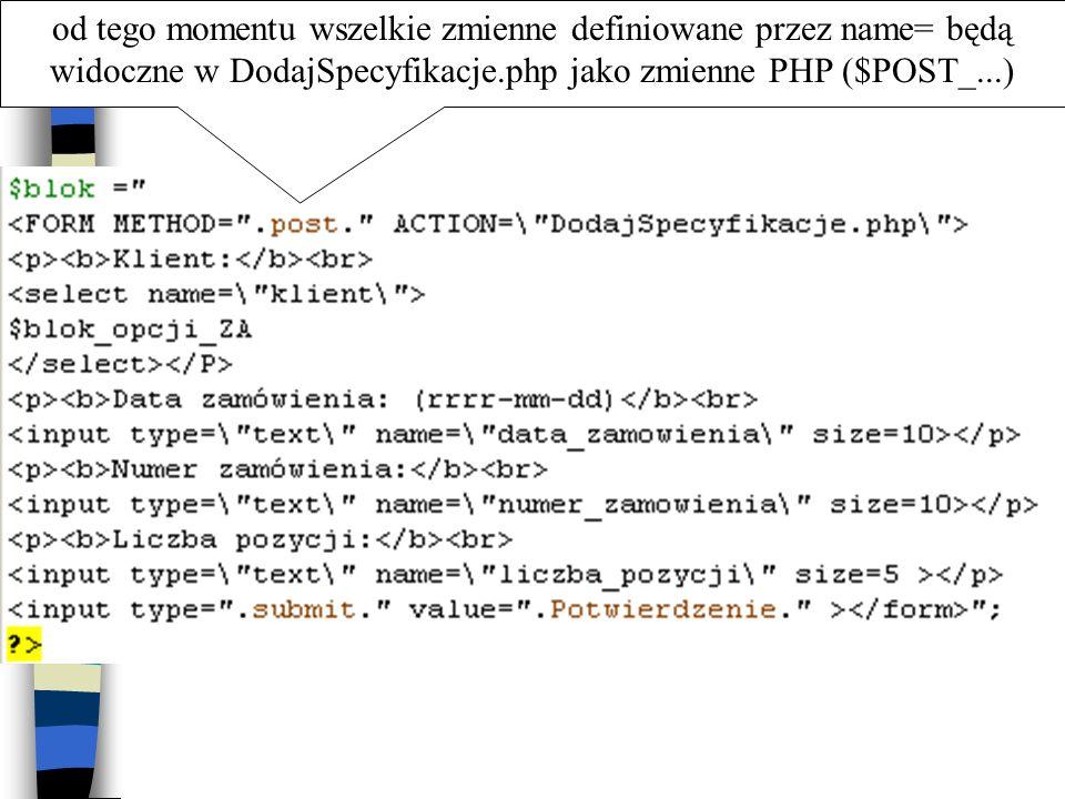od tego momentu wszelkie zmienne definiowane przez name= będą widoczne w DodajSpecyfikacje.php jako zmienne PHP ($POST_...)