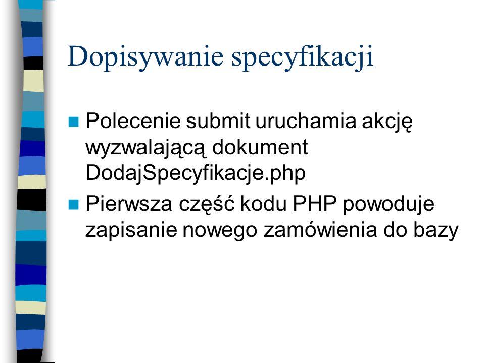 Dopisywanie specyfikacji Polecenie submit uruchamia akcję wyzwalającą dokument DodajSpecyfikacje.php Pierwsza część kodu PHP powoduje zapisanie nowego
