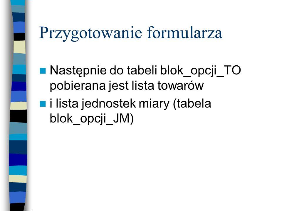 Przygotowanie formularza Następnie do tabeli blok_opcji_TO pobierana jest lista towarów i lista jednostek miary (tabela blok_opcji_JM)
