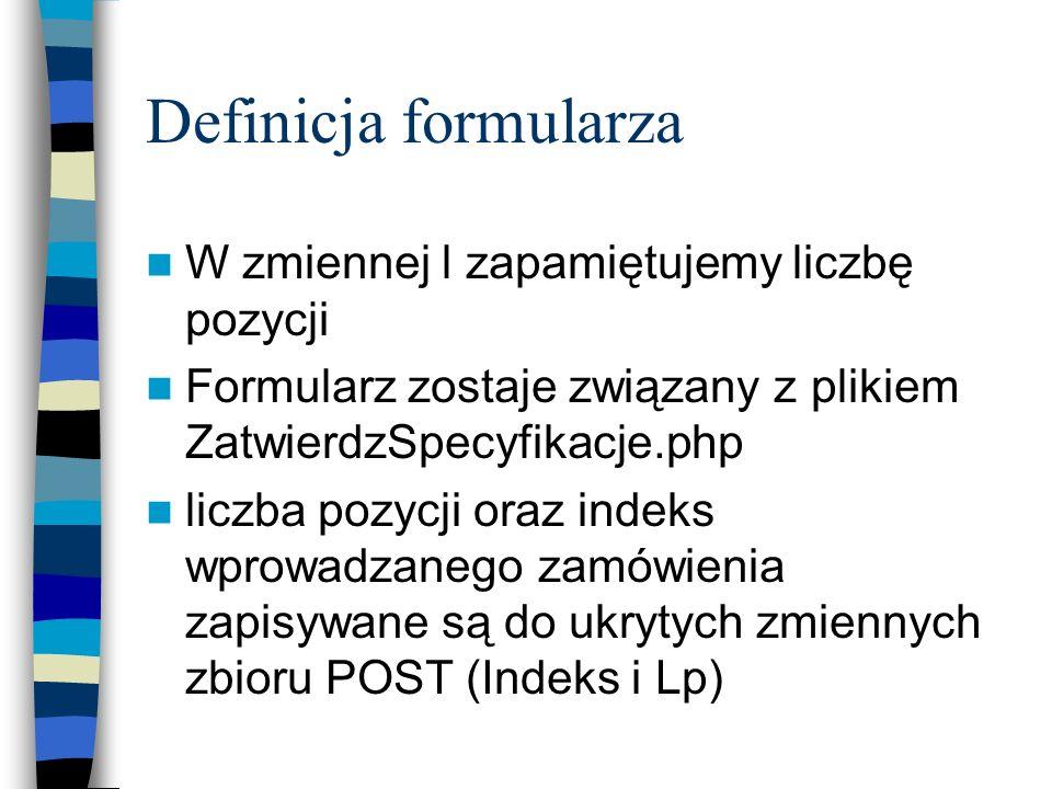 Definicja formularza W zmiennej l zapamiętujemy liczbę pozycji Formularz zostaje związany z plikiem ZatwierdzSpecyfikacje.php liczba pozycji oraz inde