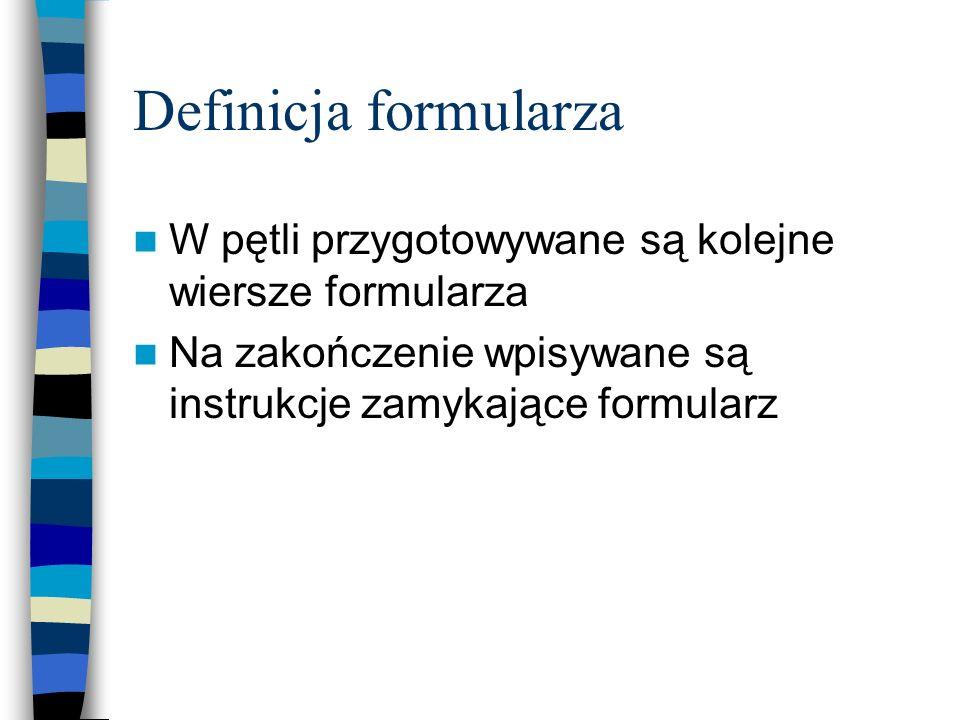 Definicja formularza W pętli przygotowywane są kolejne wiersze formularza Na zakończenie wpisywane są instrukcje zamykające formularz