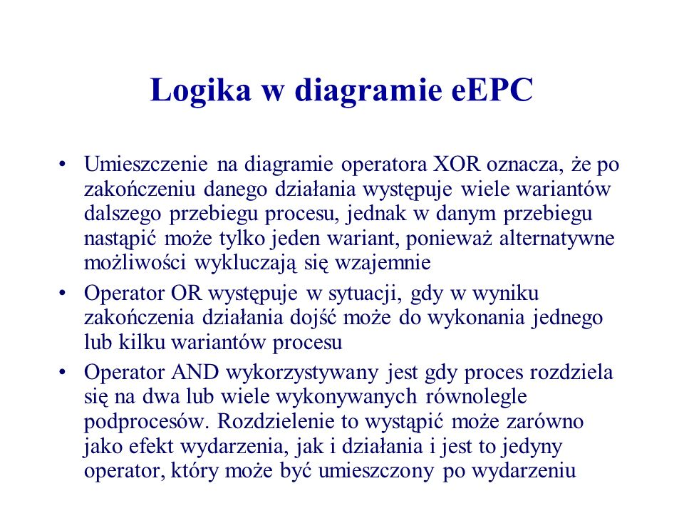 Logika w diagramie eEPC Umieszczenie na diagramie operatora XOR oznacza, że po zakończeniu danego działania występuje wiele wariantów dalszego przebie