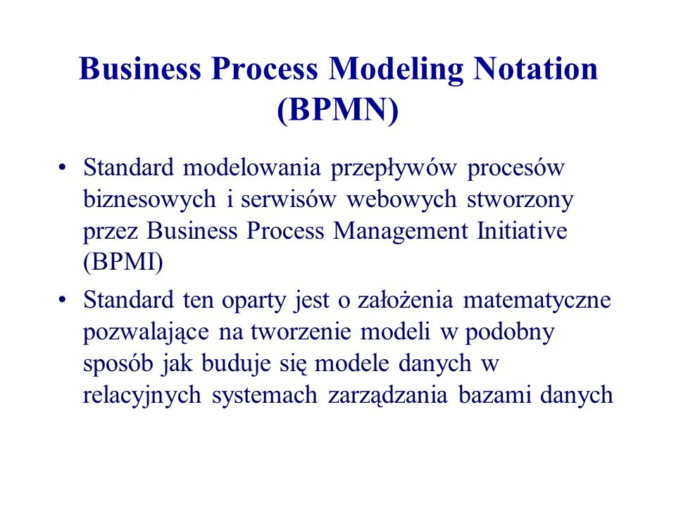 Business Process Management Initiative Organizacja stworzona w celu promocji i rozwoju zastosowań koncepcji Business Process Management (BPM) poprzez stosowanie standardów projektowania, wdrażania, realizacji, utrzymania i optymalizacji procesów BPMI opracowała trzy standardy: –BPMN, jako standard modelowania procesów biznesowych –Business Process Modeling Language (BPML), jako standard wykonywalnego języka biznesowego –Business Process Query Language (BPQL), jako standardowy interfejs zarządzania do wdrażania i realizacji procesów e-Business