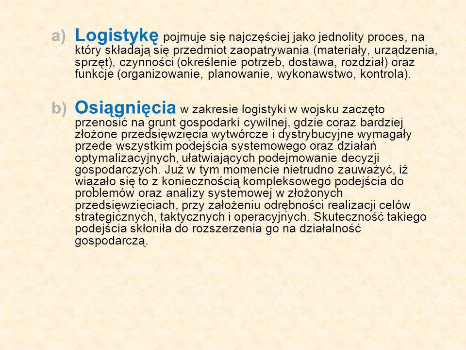 a) Logistykę pojmuje się najczęściej jako jednolity proces, na który składają się przedmiot zaopatrywania (materiały, urządzenia, sprzęt), czynności (