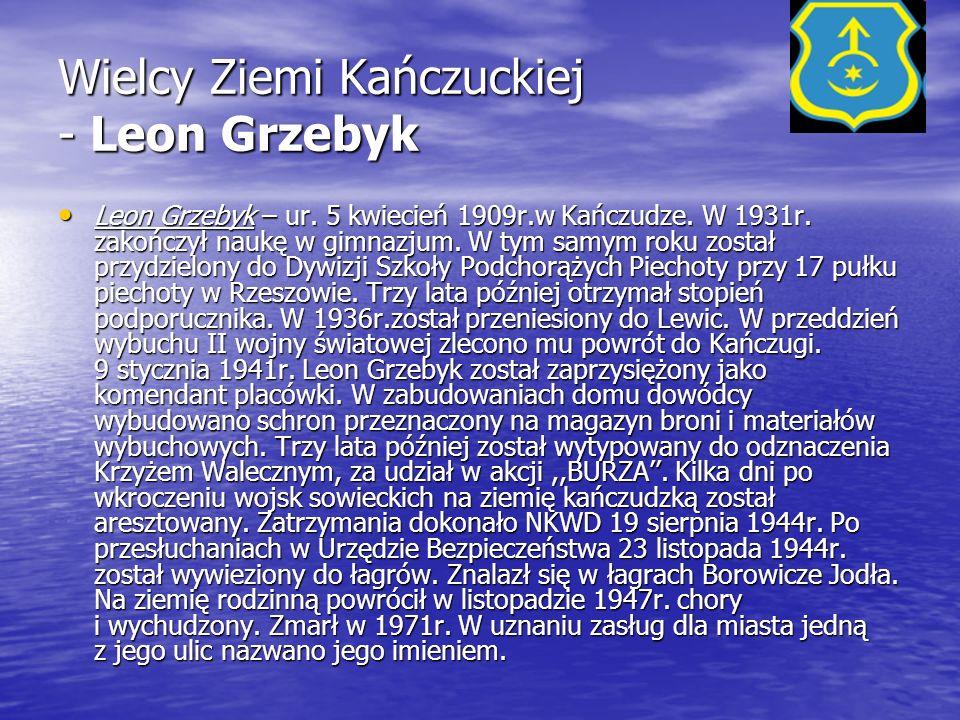 Wielcy Ziemi Kańczuckiej - Leon Grzebyk Leon Grzebyk – ur. 5 kwiecień 1909r.w Kańczudze. W 1931r. zakończył naukę w gimnazjum. W tym samym roku został