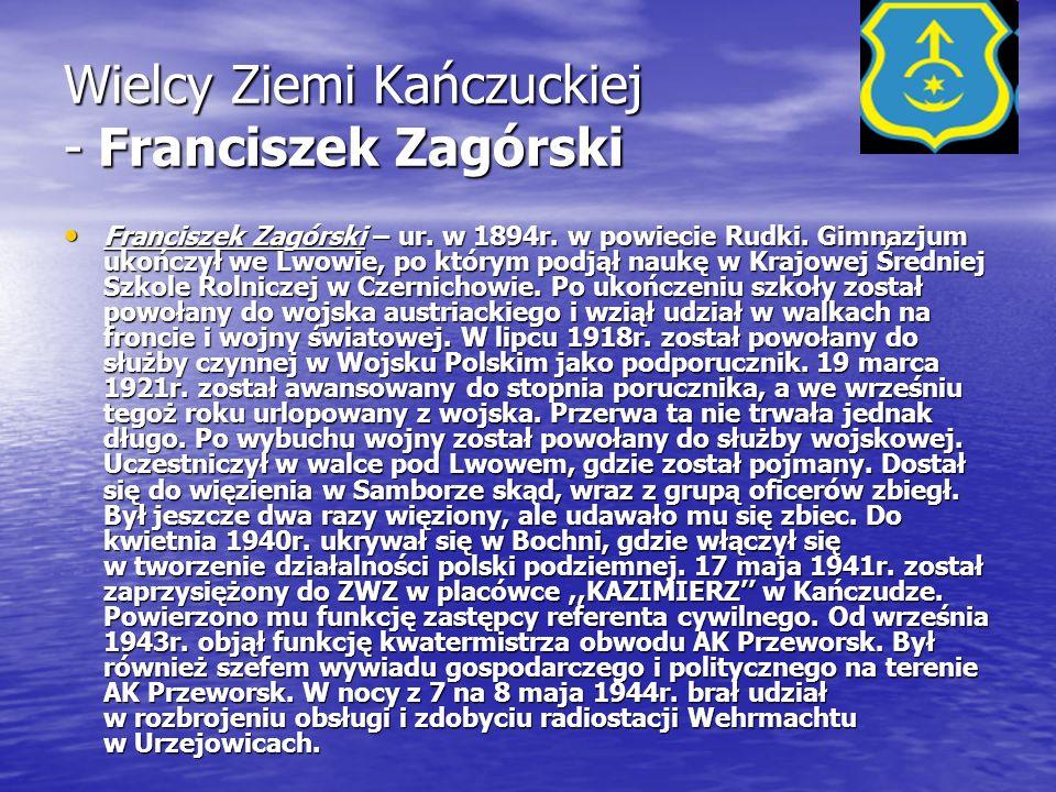 Wielcy Ziemi Kańczuckiej - Franciszek Zagórski Franciszek Zagórski – ur. w 1894r. w powiecie Rudki. Gimnazjum ukończył we Lwowie, po którym podjął nau