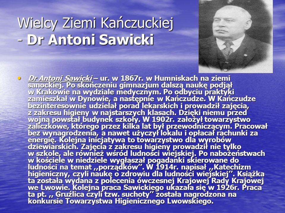 Wielcy Ziemi Kańczuckiej - Dr Antoni Sawicki Dr Antoni Sawicki – ur. w 1867r. w Humniskach na ziemi sanockiej. Po skończeniu gimnazjum dalszą naukę po