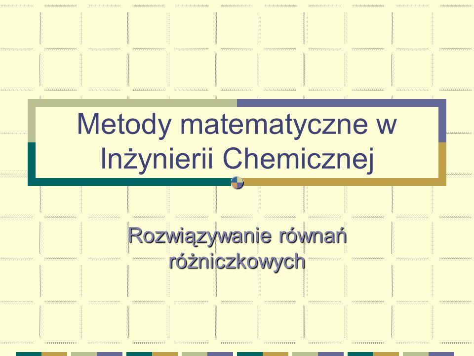 Metody matematyczne w Inżynierii Chemicznej Rozwiązywanie równań różniczkowych