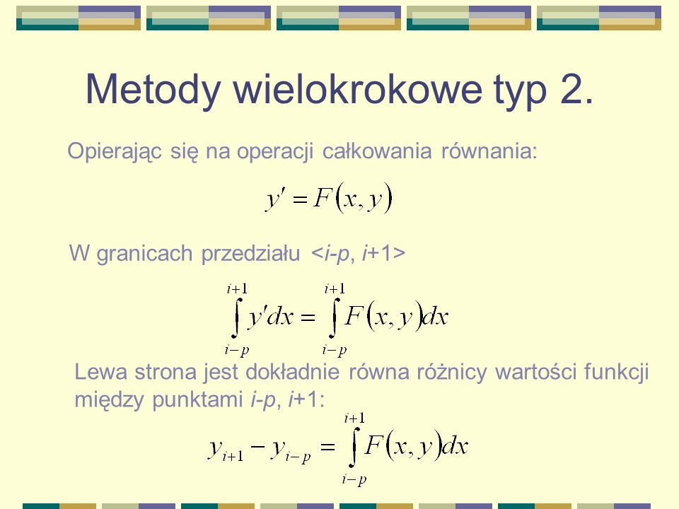 Metody wielokrokowe typ 2. Opierając się na operacji całkowania równania: W granicach przedziału Lewa strona jest dokładnie równa różnicy wartości fun