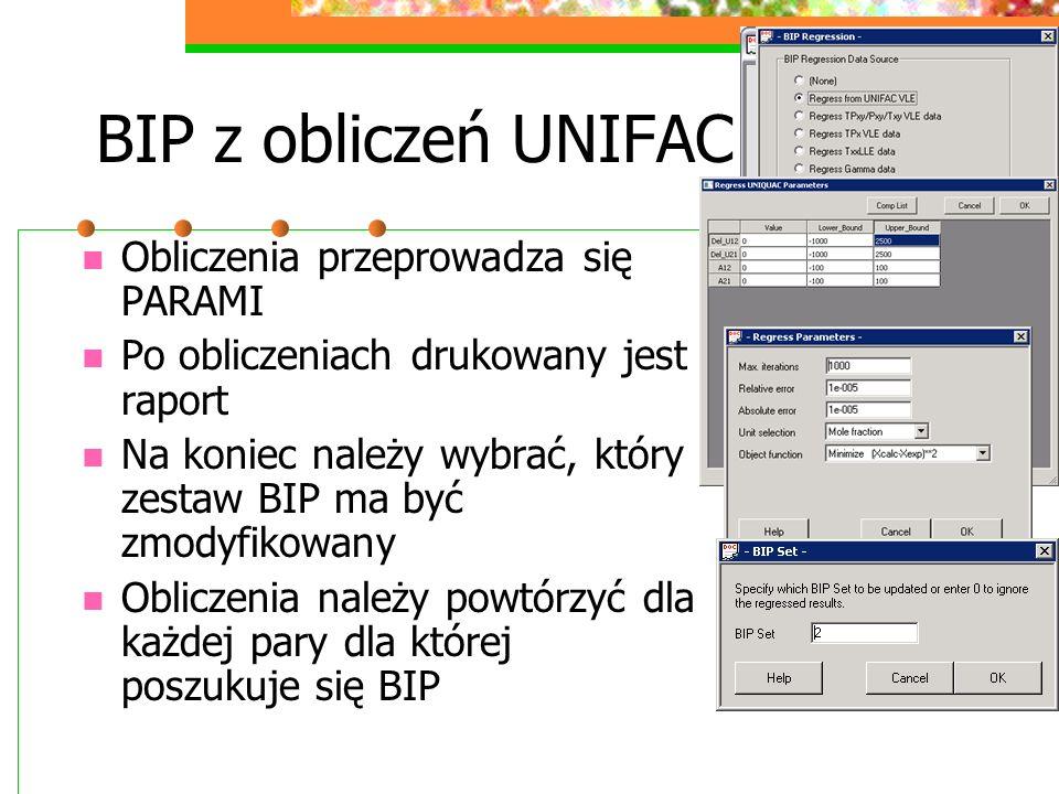 BIP z obliczeń UNIFAC Obliczenia przeprowadza się PARAMI Po obliczeniach drukowany jest raport Na koniec należy wybrać, który zestaw BIP ma być zmodyfikowany Obliczenia należy powtórzyć dla każdej pary dla której poszukuje się BIP