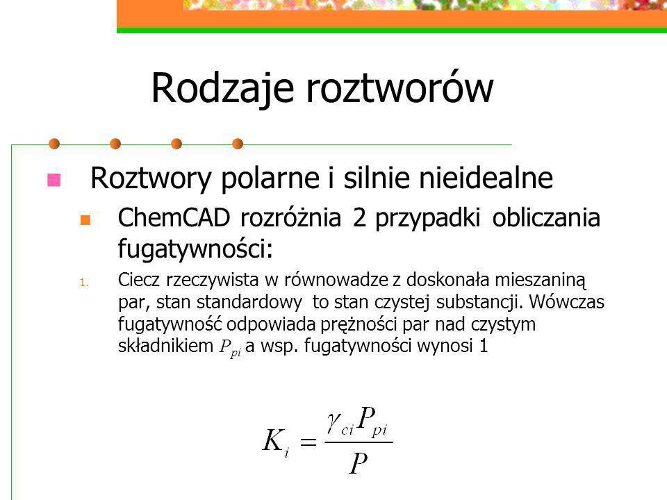 Rodzaje roztworów Roztwory polarne i silnie nieidealne ChemCAD rozróżnia 2 przypadki obliczania fugatywności: 1. Ciecz rzeczywista w równowadze z dosk