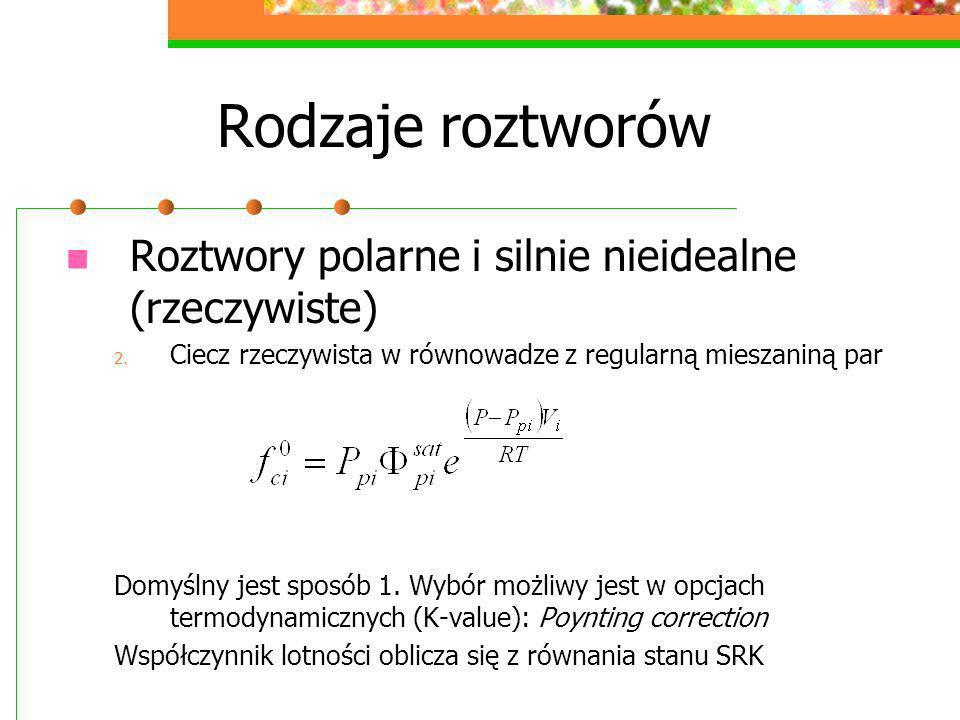 Rodzaje roztworów Roztwory polarne i silnie nieidealne (rzeczywiste) 2. Ciecz rzeczywista w równowadze z regularną mieszaniną par Domyślny jest sposób