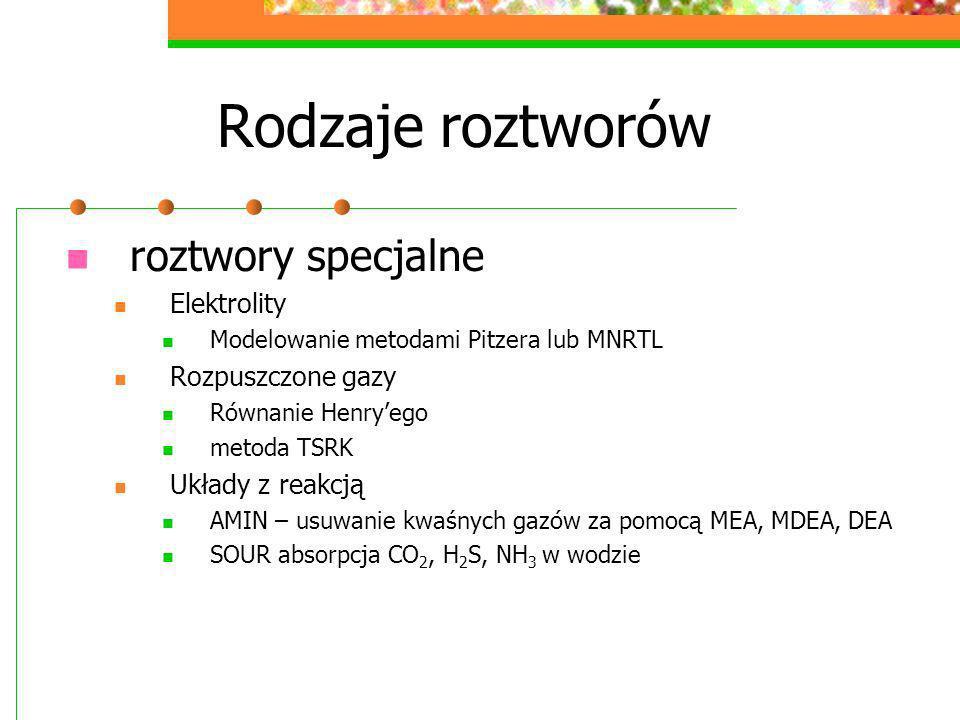 Rodzaje roztworów roztwory specjalne Elektrolity Modelowanie metodami Pitzera lub MNRTL Rozpuszczone gazy Równanie Henryego metoda TSRK Układy z reakc