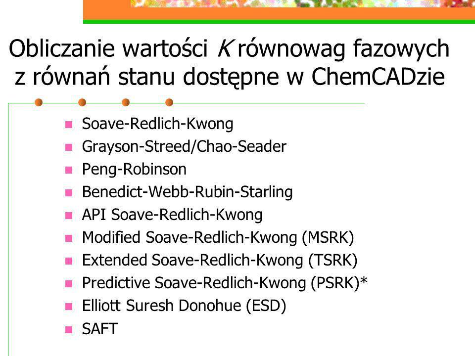 Obliczanie wartości K równowag fazowych z równań stanu dostępne w ChemCADzie Soave-Redlich-Kwong Grayson-Streed/Chao-Seader Peng-Robinson Benedict-Web