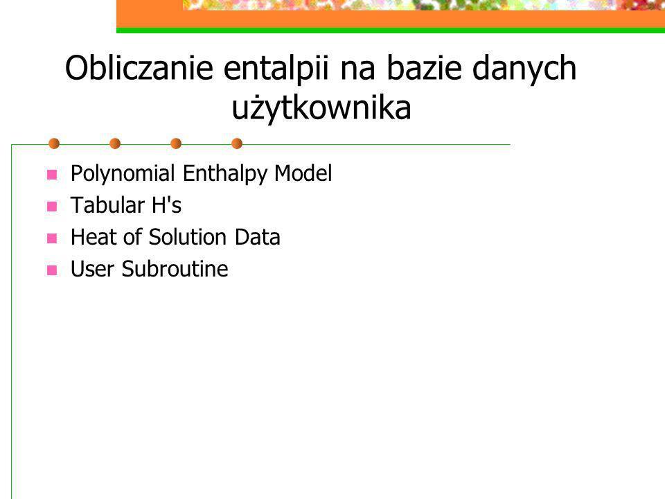 Obliczanie entalpii na bazie danych użytkownika Polynomial Enthalpy Model Tabular H's Heat of Solution Data User Subroutine